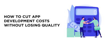 How to Cut App Development Costs Without Losing Quality
